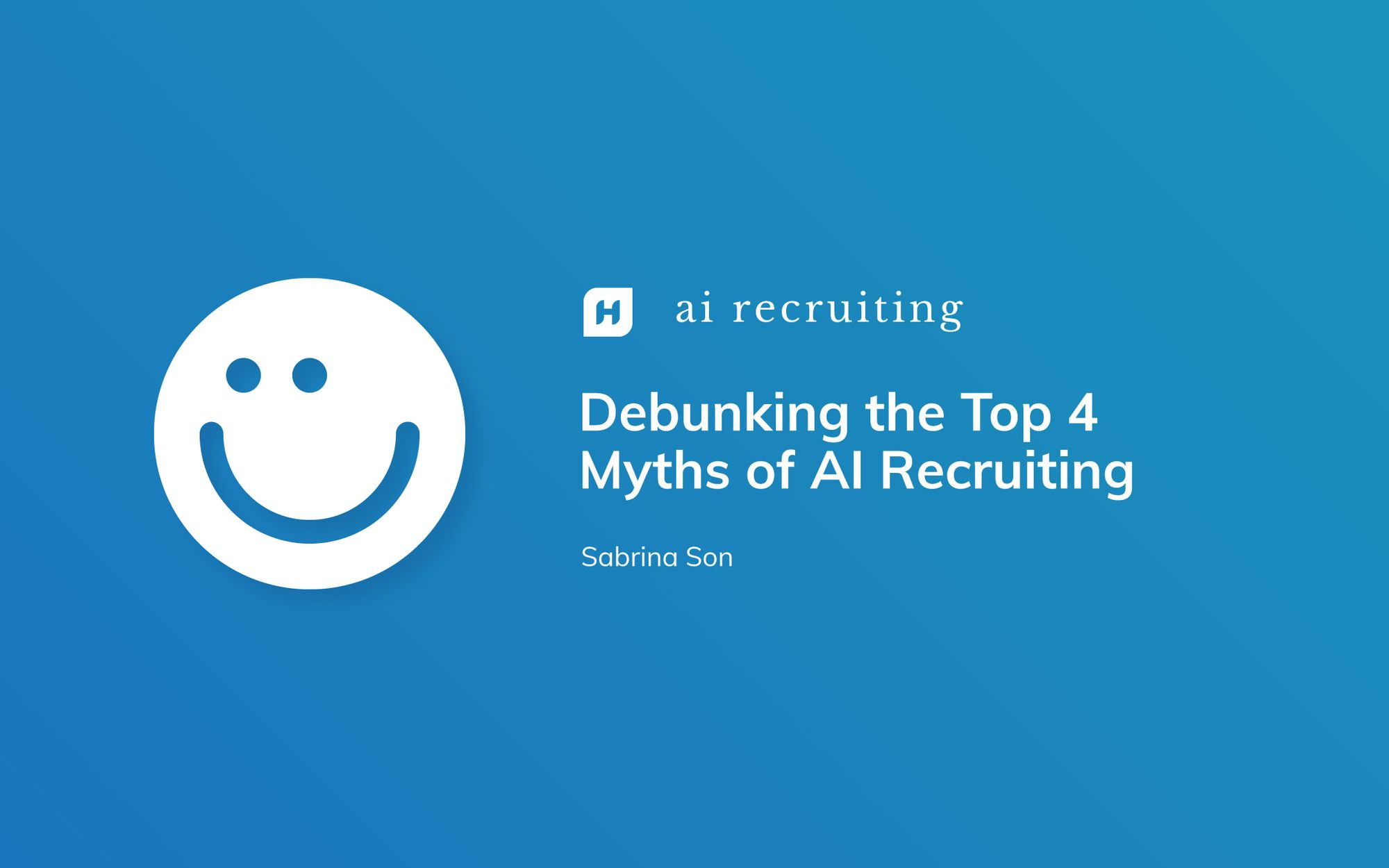 Debunking the Top 4 Myths of AI Recruiting