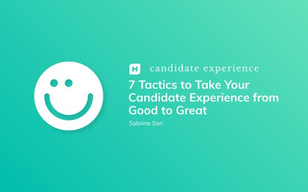7 Tactics to Take Your Candidate Experience from Good to Great