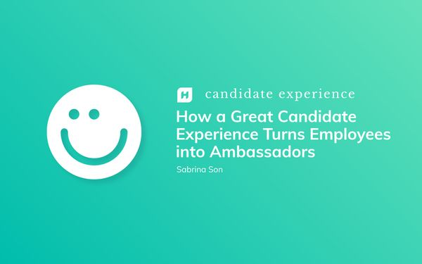 How a Great Candidate Experience Turns Employees into Ambassadors